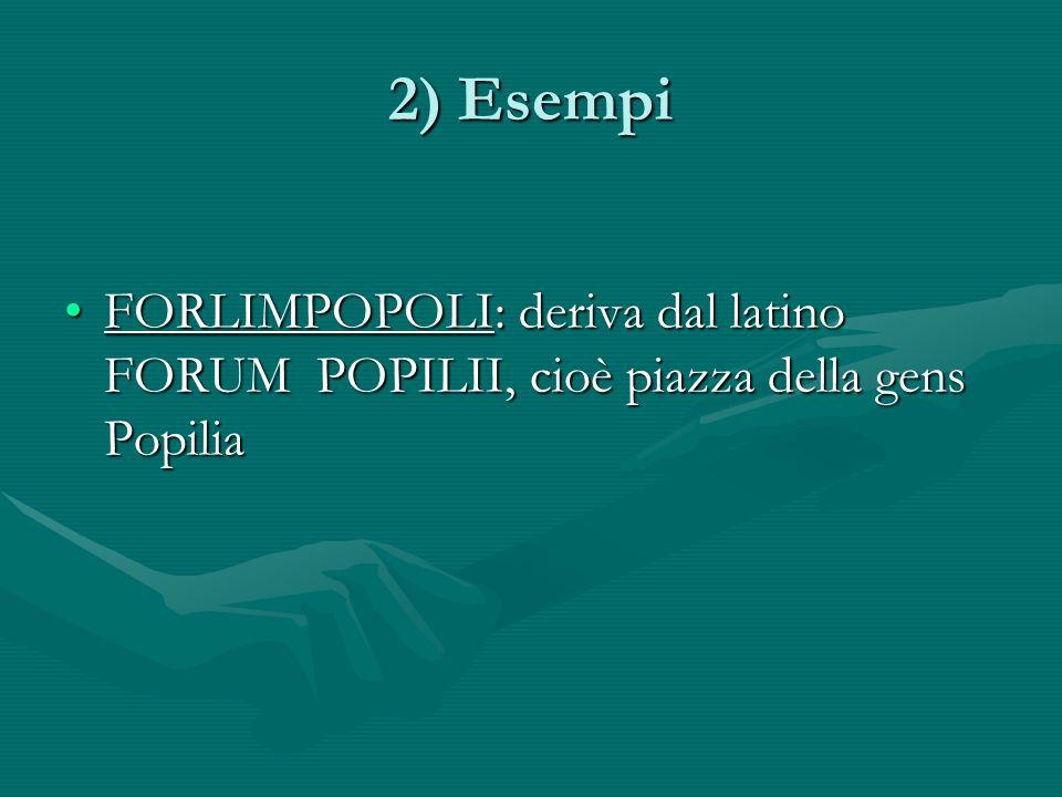 2) Esempi FORLIMPOPOLI: deriva dal latino FORUM POPILII, cioè piazza della gens PopiliaFORLIMPOPOLI: deriva dal latino FORUM POPILII, cioè piazza della gens Popilia