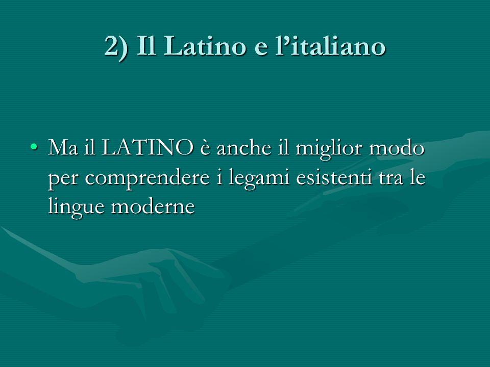 2) Il Latino e litaliano Ma il LATINO è anche il miglior modo per comprendere i legami esistenti tra le lingue moderneMa il LATINO è anche il miglior modo per comprendere i legami esistenti tra le lingue moderne