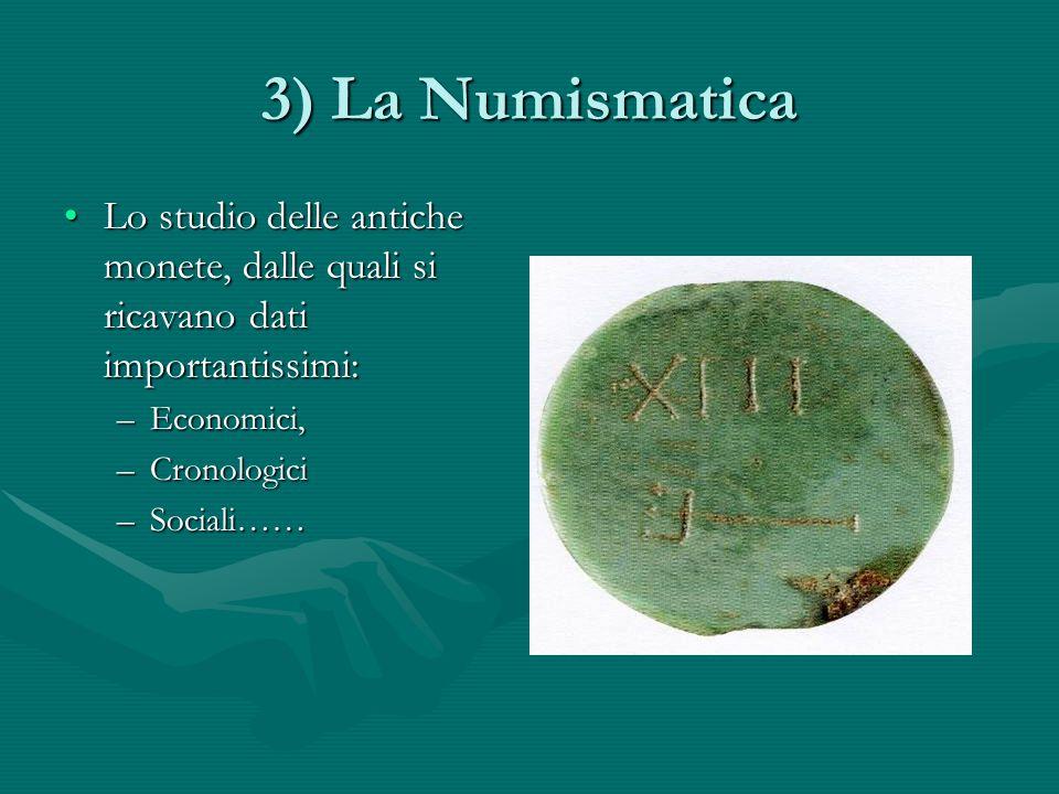 3) La Numismatica Lo studio delle antiche monete, dalle quali si ricavano dati importantissimi:Lo studio delle antiche monete, dalle quali si ricavano dati importantissimi: –Economici, –Cronologici –Sociali……