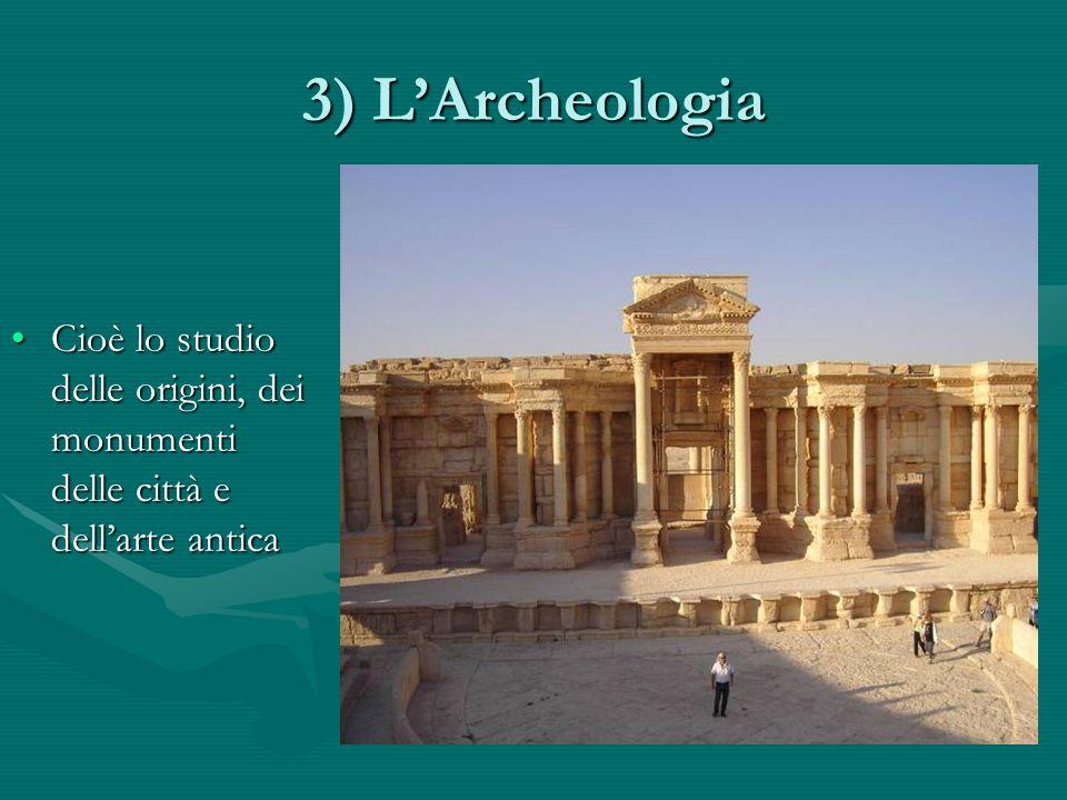 3) LArcheologia Cioè lo studio delle origini, dei monumenti delle città e dellarte anticaCioè lo studio delle origini, dei monumenti delle città e dellarte antica