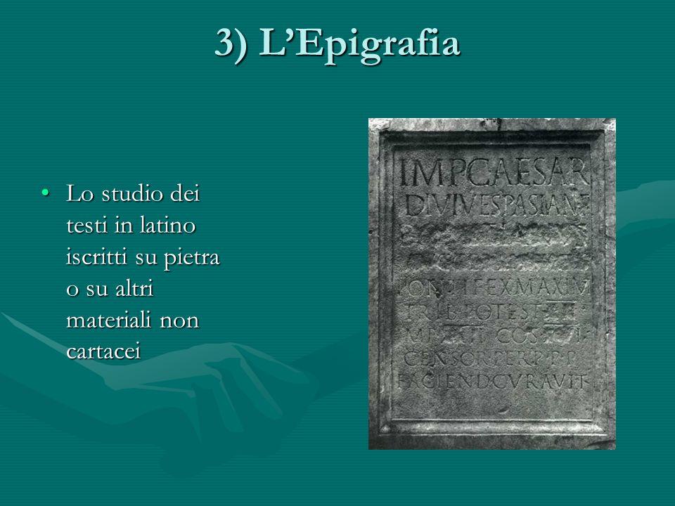 3) LEpigrafia Lo studio dei testi in latino iscritti su pietra o su altri materiali non cartaceiLo studio dei testi in latino iscritti su pietra o su altri materiali non cartacei