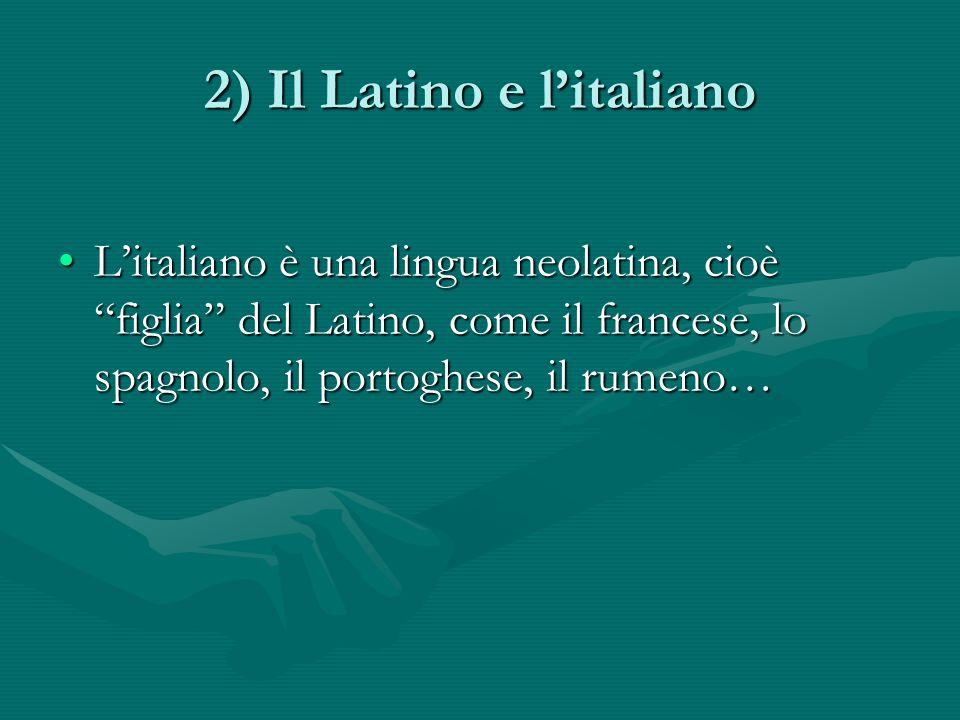 2) Il Latino e litaliano Litaliano è una lingua neolatina, cioè figlia del Latino, come il francese, lo spagnolo, il portoghese, il rumeno…Litaliano è una lingua neolatina, cioè figlia del Latino, come il francese, lo spagnolo, il portoghese, il rumeno…