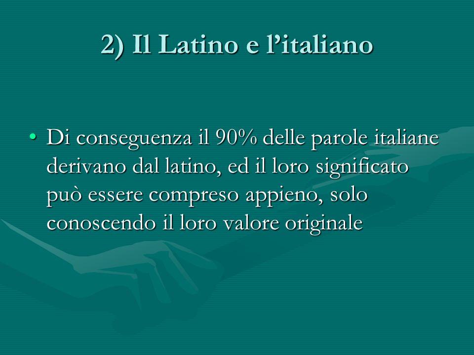 2) Il Latino e litaliano Di conseguenza il 90% delle parole italiane derivano dal latino, ed il loro significato può essere compreso appieno, solo conoscendo il loro valore originaleDi conseguenza il 90% delle parole italiane derivano dal latino, ed il loro significato può essere compreso appieno, solo conoscendo il loro valore originale