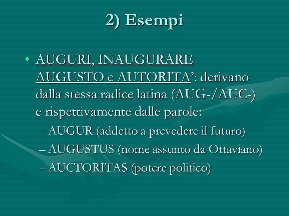 2) Esempi AUGURI, INAUGURARE AUGUSTO e AUTORITA: derivano dalla stessa radice latina (AUG-/AUC-) e rispettivamente dalle parole:AUGURI, INAUGURARE AUGUSTO e AUTORITA: derivano dalla stessa radice latina (AUG-/AUC-) e rispettivamente dalle parole: –AUGUR (addetto a prevedere il futuro) –AUGUSTUS (nome assunto da Ottaviano) –AUCTORITAS (potere politico)