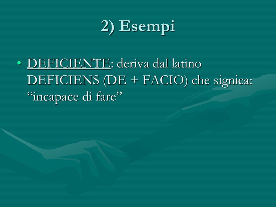 2) Esempi DEFICIENTE: deriva dal latino DEFICIENS (DE + FACIO) che signica: incapace di fareDEFICIENTE: deriva dal latino DEFICIENS (DE + FACIO) che signica: incapace di fare