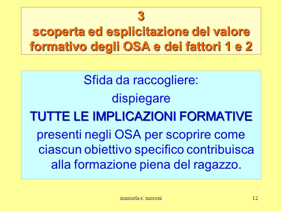 manuela e. moroni12 3 scoperta ed esplicitazione del valore formativo degli OSA e dei fattori 1 e 2 Sfida da raccogliere: dispiegare TUTTE LE IMPLICAZ