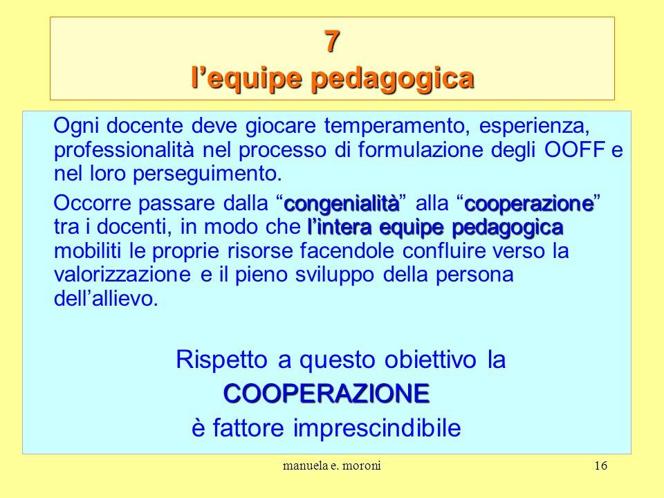 manuela e. moroni16 7 lequipe pedagogica Ogni docente deve giocare temperamento, esperienza, professionalità nel processo di formulazione degli OOFF e