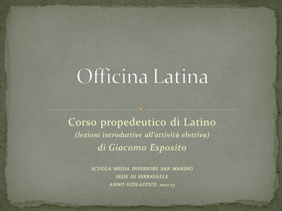 Corso propedeutico di Latino (lezioni introduttive allattività elettiva) di Giacomo Esposito SCUOLA MEDIA INFERIORE SAN MARINO SEDE DI SERRAVALLE ANNO