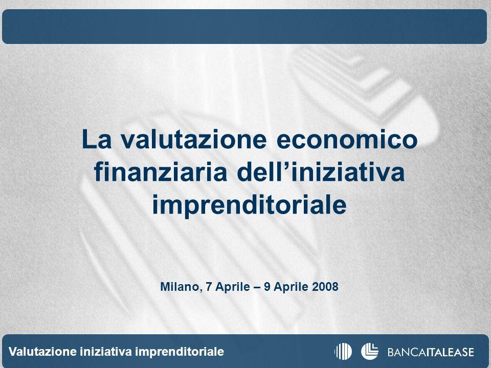 Valutazione iniziativa imprenditoriale 1 La valutazione economico finanziaria delliniziativa imprenditoriale Milano, 7 Aprile – 9 Aprile 2008
