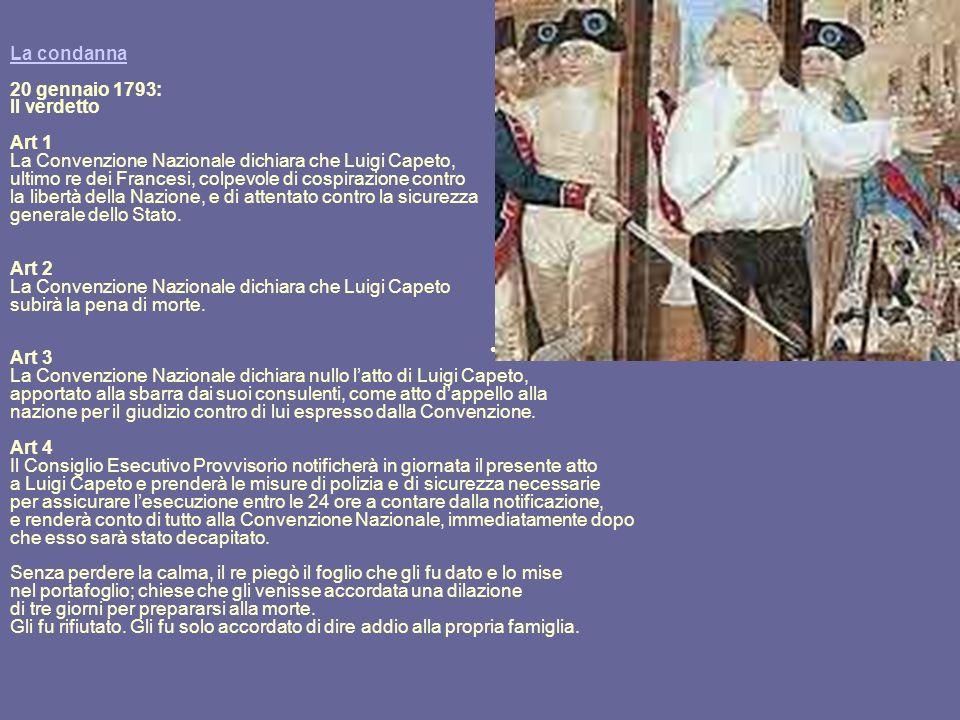 La condanna La condanna 20 gennaio 1793: Il verdetto Art 1 La Convenzione Nazionale dichiara che Luigi Capeto, ultimo re dei Francesi, colpevole di co