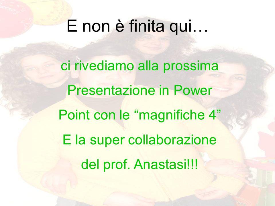 E non è finita qui… ci rivediamo alla prossima Presentazione in Power Point con le magnifiche 4 E la super collaborazione del prof. Anastasi!!!