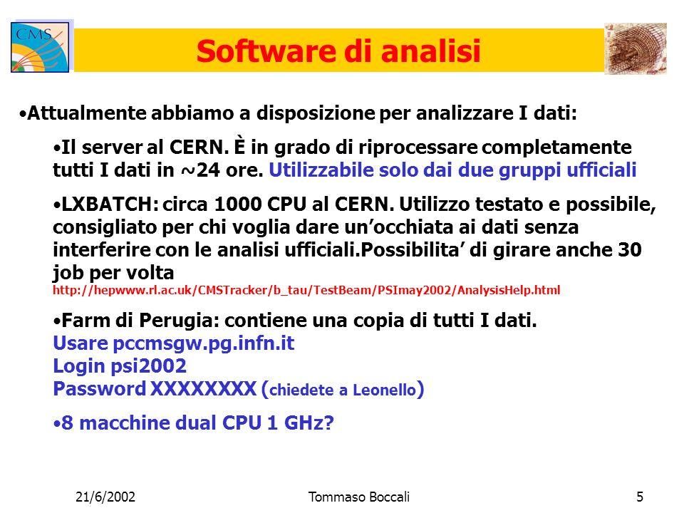 21/6/2002Tommaso Boccali6 Accesso ai dati Tutti I dati sono disponibili on line sul server, ma sono anche stati copiati su CASTOR per sicurezza/accesso distribuito /castor/cern.ch/cms/testbeam/tkpsi/may2002 Appena I due gruppi di analisi avranno raggiunto uno stato quasi- finale del software, anche le ntuple saranno copiate su CASTOR per un accesso veloce Accesso al logbook elettronico: http://lxcms68.cern.ch