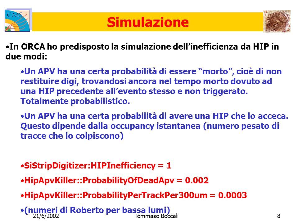 21/6/2002Tommaso Boccali8 Simulazione In ORCA ho predisposto la simulazione dellinefficienza da HIP in due modi: Un APV ha una certa probabilità di essere morto, cioè di non restituire digi, trovandosi ancora nel tempo morto dovuto ad una HIP precedente allevento stesso e non triggerato.