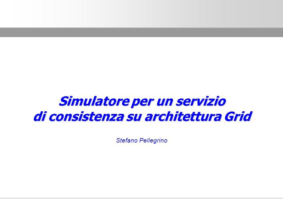 Simulatore per un servizio di consistenza su architettura Grid Stefano Pellegrino