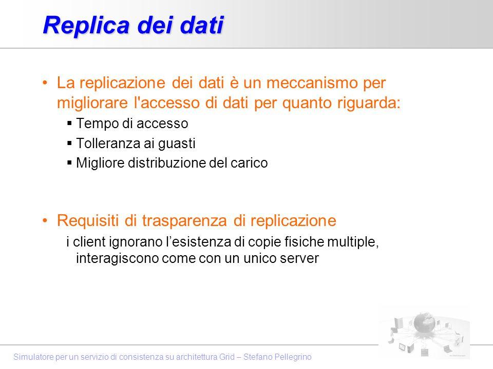 Simulatore per un servizio di consistenza su architettura Grid – Stefano Pellegrino Replica dei dati La replicazione dei dati è un meccanismo per migl