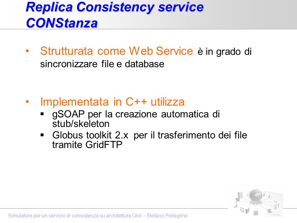 Simulatore per un servizio di consistenza su architettura Grid – Stefano PellegrinoCONStanza Sincronizzazione di database: implementata per supportare la sincronizzazione di database in una configurazione single-master Sincronizzazione Oracle to Mysql e Mysql to Mysql mediante un processo di: Estrazione del Log e notifica Update Propagation Log Transfer & Application