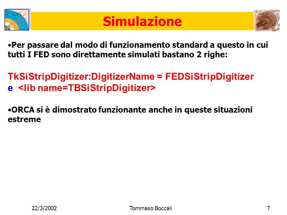 22/3/2002Tommaso Boccali7 Simulazione Per passare dal modo di funzionamento standard a questo in cui tutti I FED sono direttamente simulati bastano 2 righe: TkSiStripDigitizer:DigitizerName = FEDSiStripDigitizer e ORCA si è dimostrato funzionante anche in queste situazioni estreme