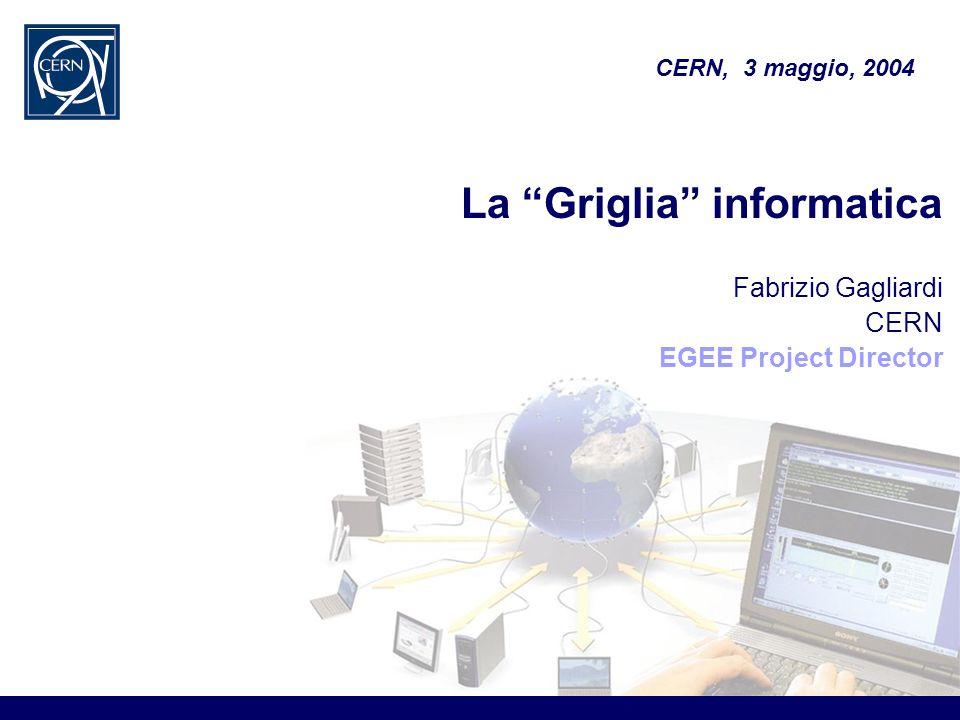 La Griglia informatica Fabrizio Gagliardi CERN EGEE Project Director CERN, 3 maggio, 2004