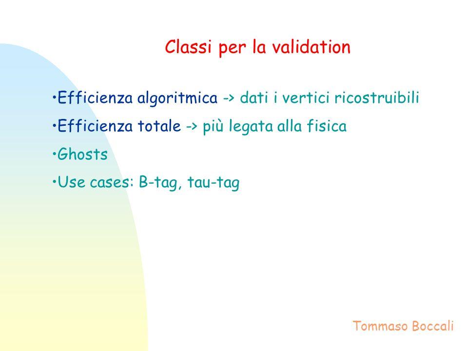 Classi per la validation Efficienza algoritmica -> dati i vertici ricostruibili Efficienza totale -> più legata alla fisica Ghosts Use cases: B-tag, tau-tag Tommaso Boccali