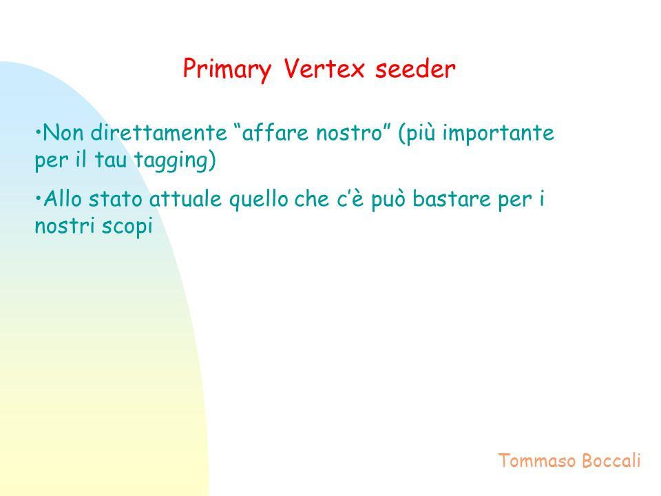 Primary Vertex seeder Non direttamente affare nostro (più importante per il tau tagging) Allo stato attuale quello che cè può bastare per i nostri scopi Tommaso Boccali