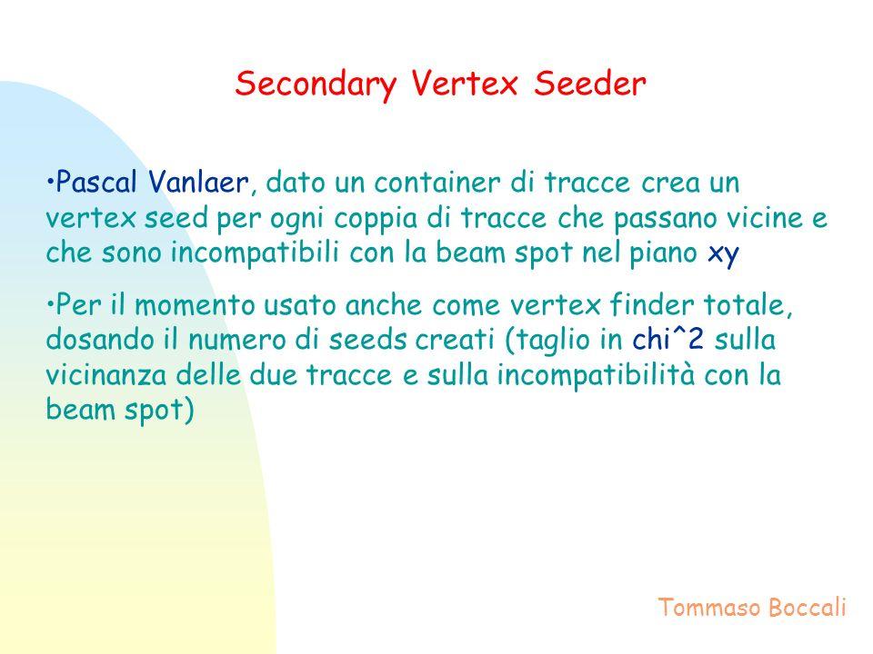 Secondary Vertex Seeder Pascal Vanlaer, dato un container di tracce crea un vertex seed per ogni coppia di tracce che passano vicine e che sono incompatibili con la beam spot nel piano xy Per il momento usato anche come vertex finder totale, dosando il numero di seeds creati (taglio in chi^2 sulla vicinanza delle due tracce e sulla incompatibilità con la beam spot) Tommaso Boccali