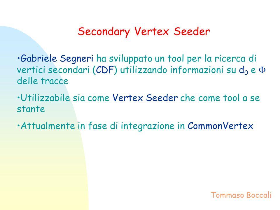 Secondary Vertex Seeder Gabriele Segneri ha sviluppato un tool per la ricerca di vertici secondari (CDF) utilizzando informazioni su d 0 e delle tracce Utilizzabile sia come Vertex Seeder che come tool a se stante Attualmente in fase di integrazione in CommonVertex Tommaso Boccali