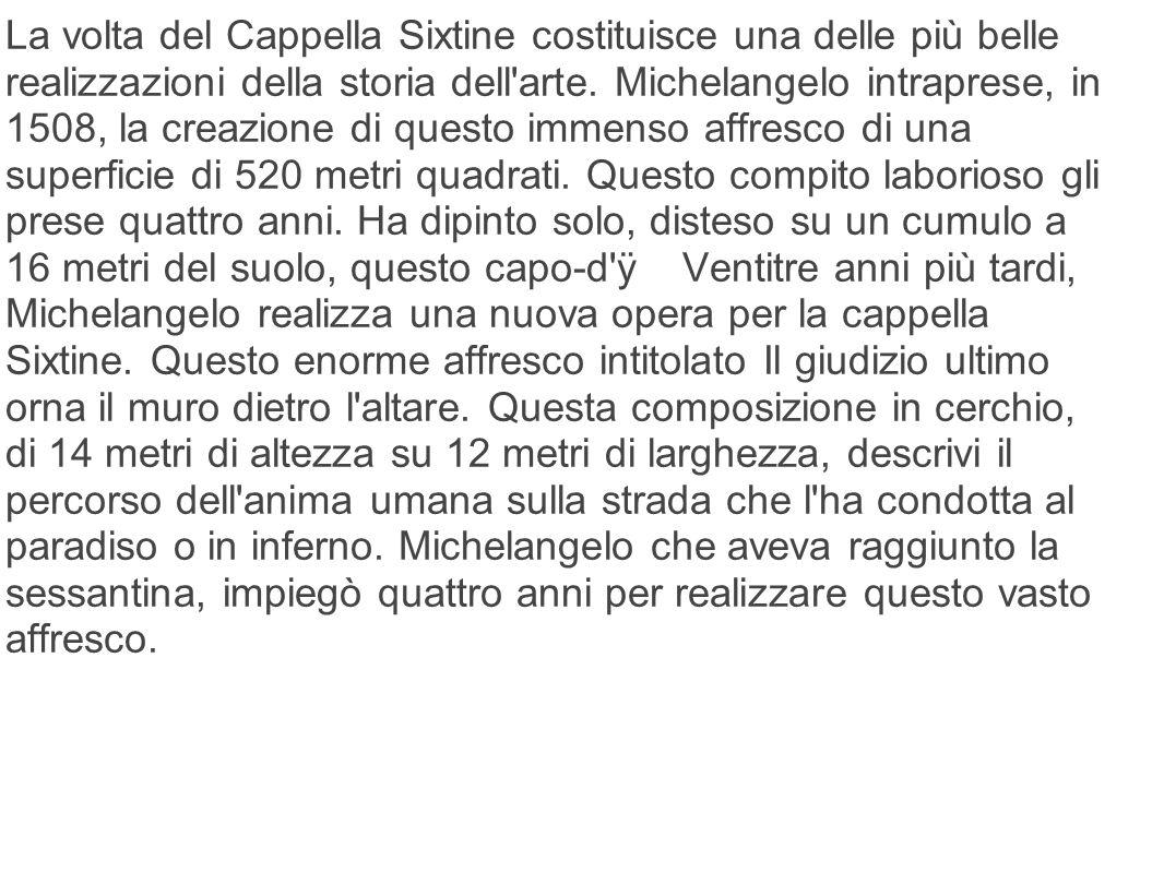 La volta del Cappella Sixtine costituisce una delle più belle realizzazioni della storia dell'arte. Michelangelo intraprese, in 1508, la creazione di