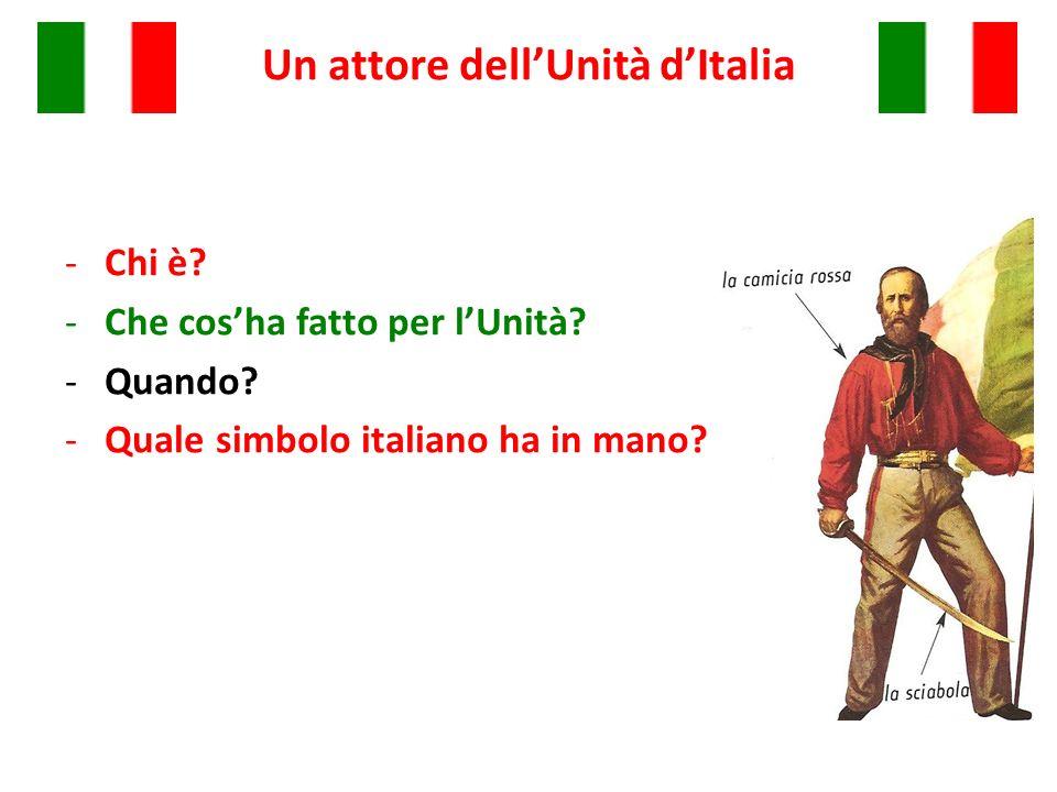 Un attore dellUnità dItalia -Chi è? -Che cosha fatto per lUnità? -Quando? -Quale simbolo italiano ha in mano?