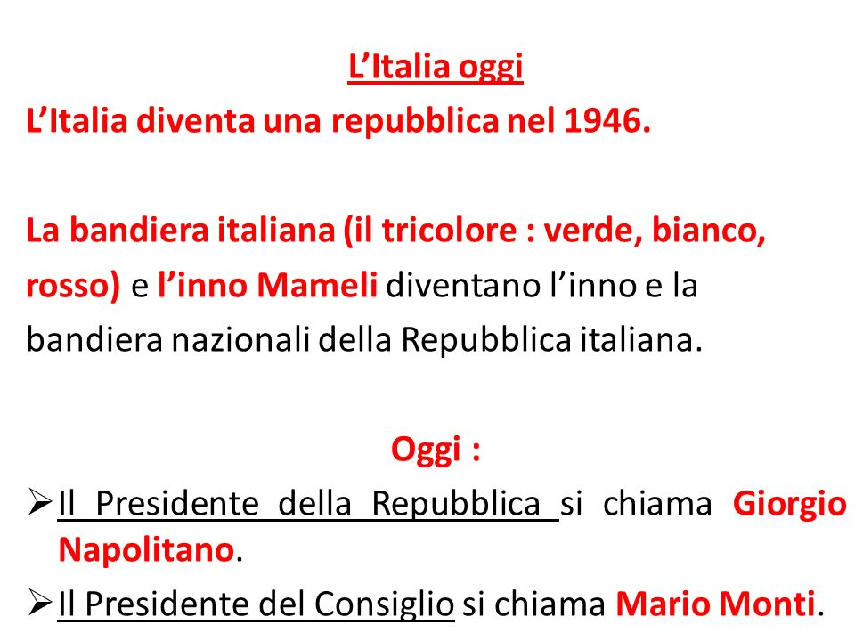 LItalia oggi LItalia diventa una repubblica nel 1946. La bandiera italiana (il tricolore : verde, bianco, rosso) e linno Mameli diventano linno e la b