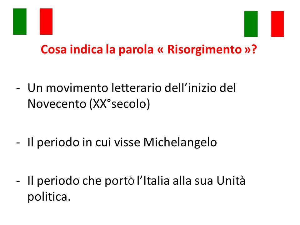 Cosa indica la parola « Risorgimento »? -Un movimento letterario dellinizio del Novecento (XX°secolo) -Il periodo in cui visse Michelangelo -Il period