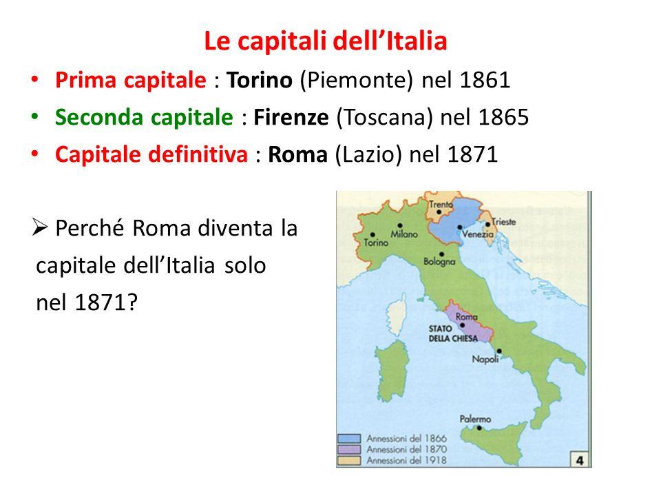 Le capitali dellItalia Prima capitale : Torino (Piemonte) nel 1861 Seconda capitale : Firenze (Toscana) nel 1865 Capitale definitiva : Roma (Lazio) nel 1871 Roma diventa parte dello stato italiano soltanto nel 1870.