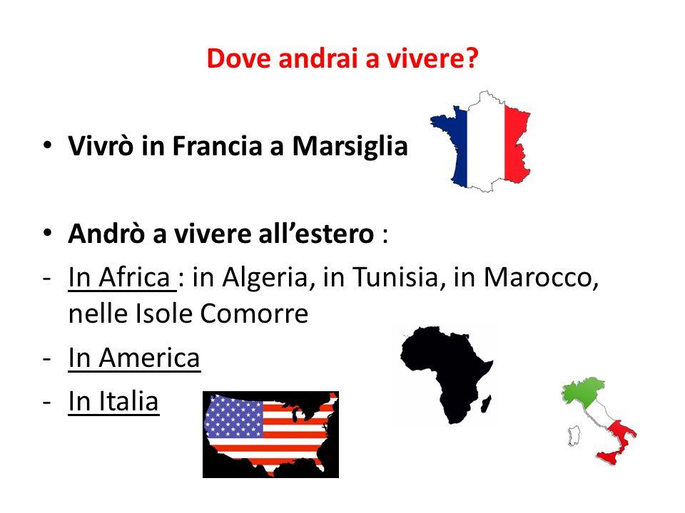 Dove andrai a vivere? Vivrò in Francia a Marsiglia Andrò a vivere allestero : -In Africa : in Algeria, in Tunisia, in Marocco, nelle Isole Comorre -In