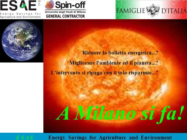 E S A E Energy Savings for Agriculture and Environment Ridurre la bolletta energetica...? Migliorare l'ambiente ed il pianeta...? L'intervento si ripa