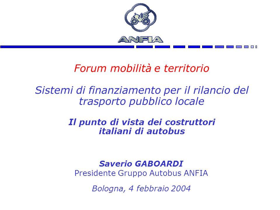 1 Forum mobilità e territorio Sistemi di finanziamento per il rilancio del trasporto pubblico locale Il punto di vista dei costruttori italiani di autobus Saverio GABOARDI Presidente Gruppo Autobus ANFIA Bologna, 4 febbraio 2004