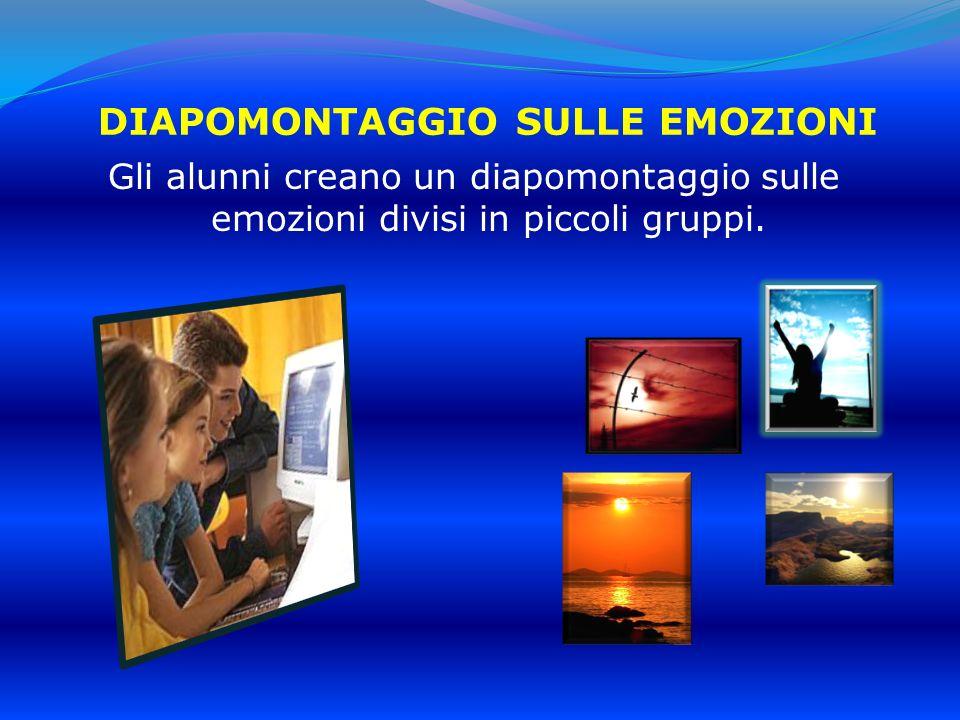 DIAPOMONTAGGIO SULLE EMOZIONI Gli alunni creano un diapomontaggio sulle emozioni divisi in piccoli gruppi.