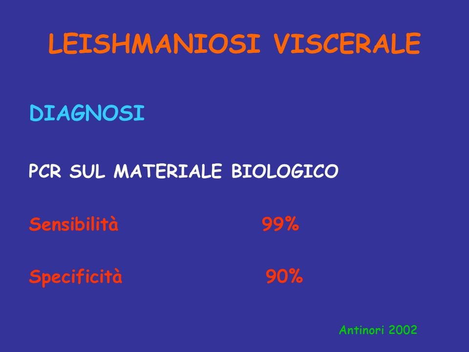 LEISHMANIOSI VISCERALE DIAGNOSI PCR SUL MATERIALE BIOLOGICO Sensibilità 99% Specificità 90% Antinori 2002