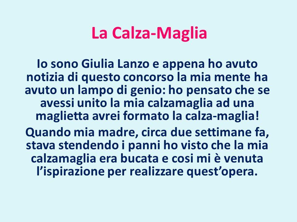 La Calza-Maglia Io sono Giulia Lanzo e appena ho avuto notizia di questo concorso la mia mente ha avuto un lampo di genio: ho pensato che se avessi unito la mia calzamaglia ad una maglietta avrei formato la calza-maglia.