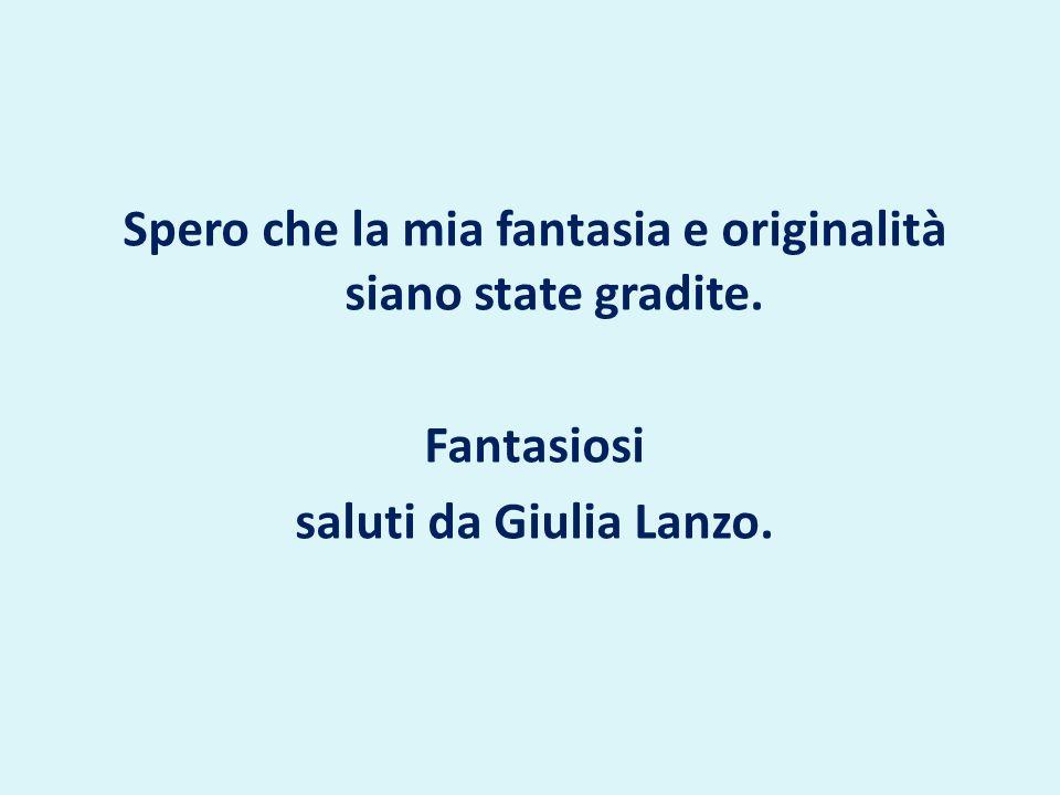 Spero che la mia fantasia e originalità siano state gradite. Fantasiosi saluti da Giulia Lanzo.