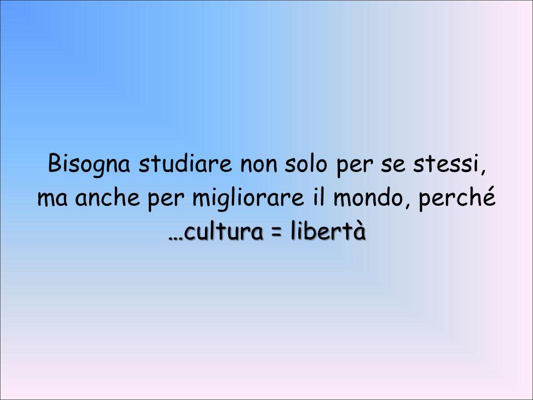 Bisogna studiare non solo per se stessi, ma anche per migliorare il mondo, perché …cultura = libertà