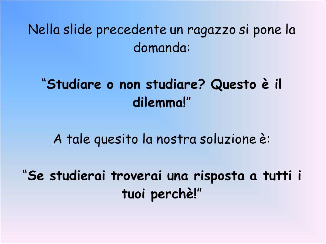 Nella slide precedente un ragazzo si pone la domanda: Studiare o non studiare? Questo è il dilemma! A tale quesito la nostra soluzione è: Se studierai