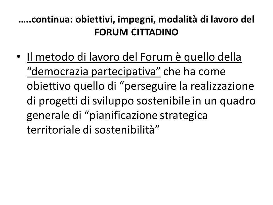 …..continua: obiettivi, impegni, modalità di lavoro del FORUM CITTADINO Il metodo di lavoro del Forum è quello della democrazia partecipativa che ha come obiettivo quello di perseguire la realizzazione di progetti di sviluppo sostenibile in un quadro generale di pianificazione strategica territoriale di sostenibilità