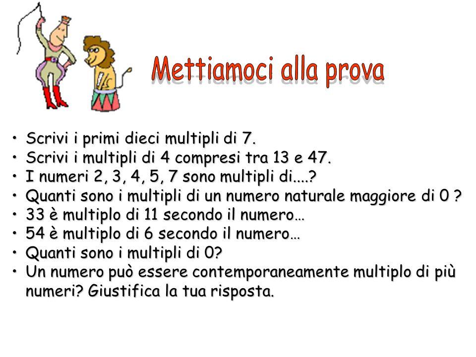 Scrivi i primi dieci multipli di 7.Scrivi i primi dieci multipli di 7. Scrivi i multipli di 4 compresi tra 13 e 47.Scrivi i multipli di 4 compresi tra