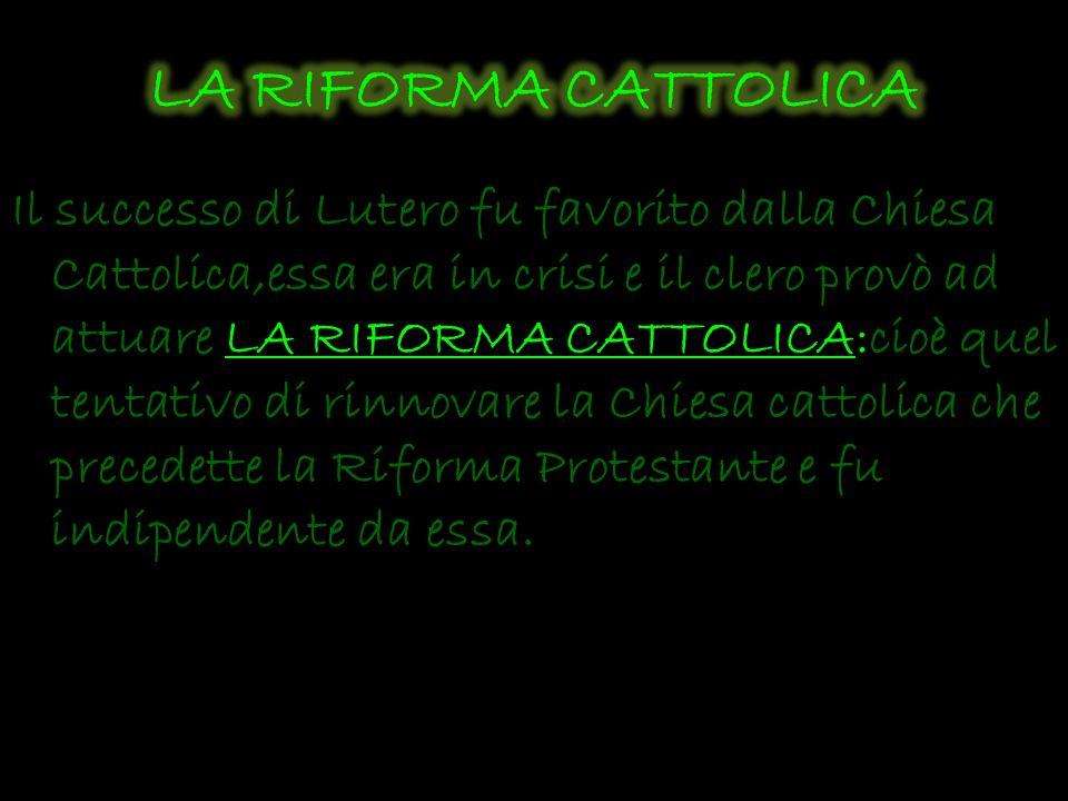 Il successo di Lutero fu favorito dalla Chiesa Cattolica,essa era in crisi e il clero provò ad attuare LA RIFORMA CATTOLICA:cioè quel tentativo di rin