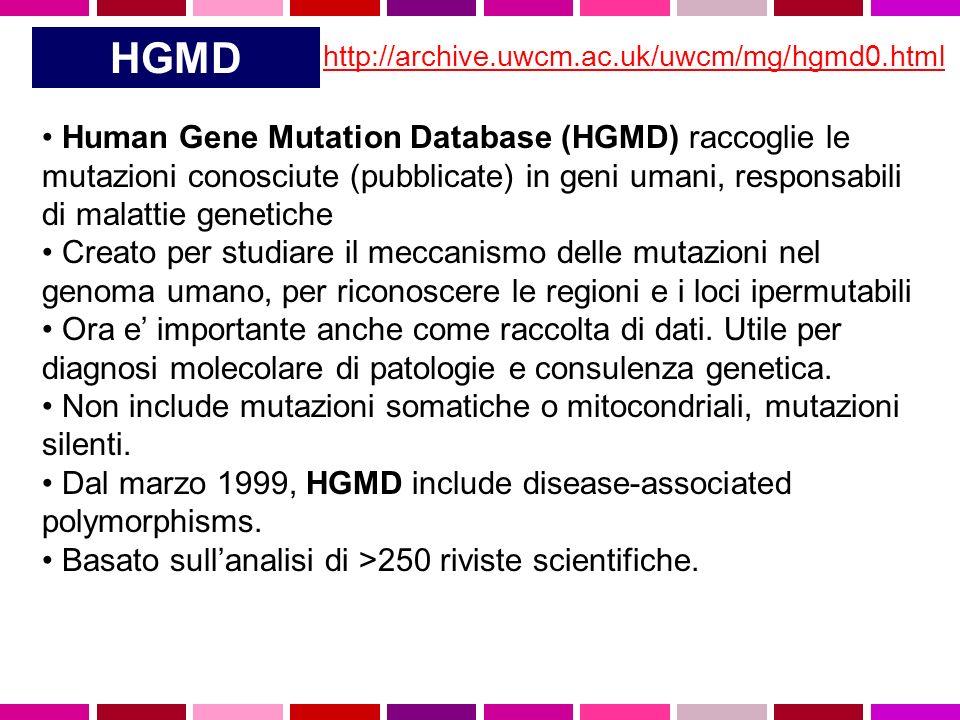 HGMD http://archive.uwcm.ac.uk/uwcm/mg/hgmd0.html Human Gene Mutation Database (HGMD) raccoglie le mutazioni conosciute (pubblicate) in geni umani, responsabili di malattie genetiche Creato per studiare il meccanismo delle mutazioni nel genoma umano, per riconoscere le regioni e i loci ipermutabili Ora e importante anche come raccolta di dati.