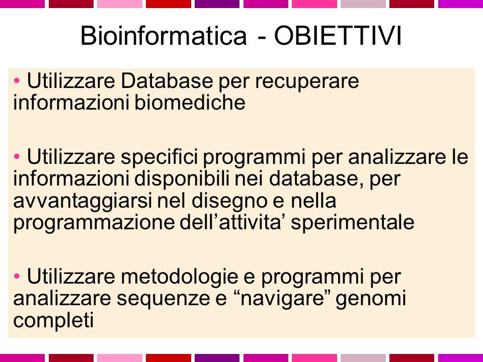 Utilizzare Database per recuperare informazioni biomediche Utilizzare specifici programmi per analizzare le informazioni disponibili nei database, per avvantaggiarsi nel disegno e nella programmazione dellattivita sperimentale Utilizzare metodologie e programmi per analizzare sequenze e navigare genomi completi Bioinformatica - OBIETTIVI