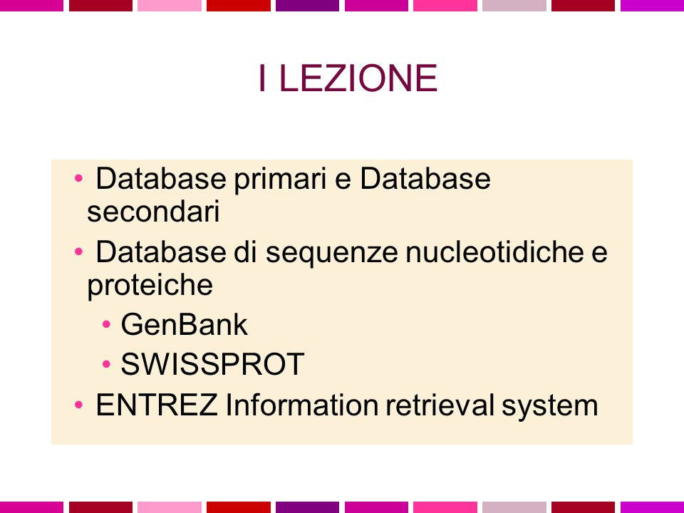 I LEZIONE Database primari e Database secondari Database di sequenze nucleotidiche e proteiche GenBank SWISSPROT ENTREZ Information retrieval system