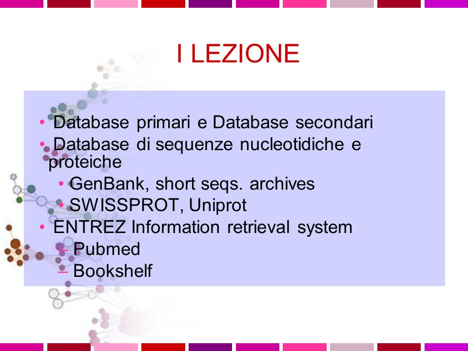 I LEZIONE Database primari e Database secondari Database di sequenze nucleotidiche e proteiche GenBank, short seqs.