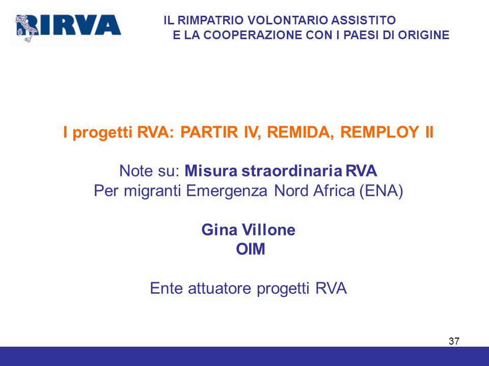 37 IL RIMPATRIO VOLONTARIO ASSISTITO E LA COOPERAZIONE CON I PAESI DI ORIGINE I progetti RVA: PARTIR IV, REMIDA, REMPLOY II Note su: Misura straordina