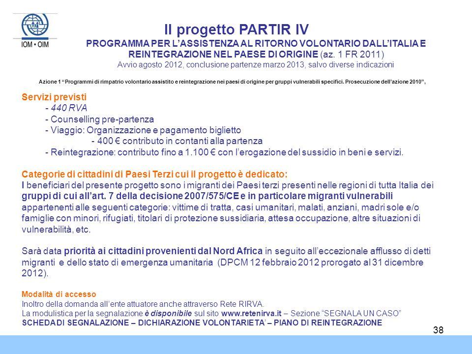 38 Il progetto PARTIR IV PROGRAMMA PER LASSISTENZA AL RITORNO VOLONTARIO DALLITALIA E REINTEGRAZIONE NEL PAESE DI ORIGINE (az. 1 FR 2011) Avvio agosto
