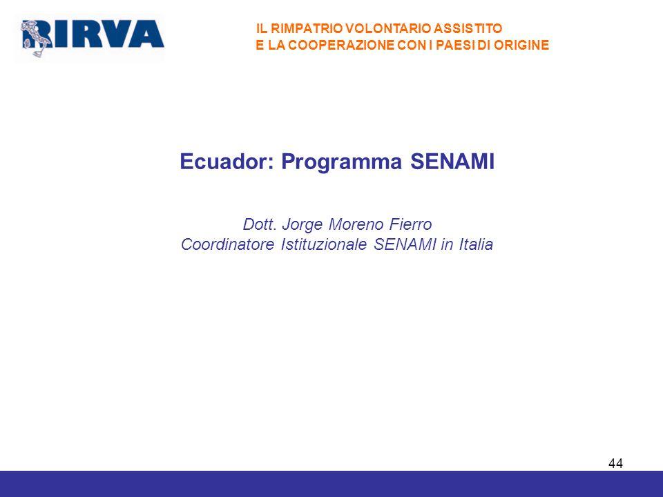 44 IL RIMPATRIO VOLONTARIO ASSISTITO E LA COOPERAZIONE CON I PAESI DI ORIGINE Ecuador: Programma SENAMI Dott. Jorge Moreno Fierro Coordinatore Istituz